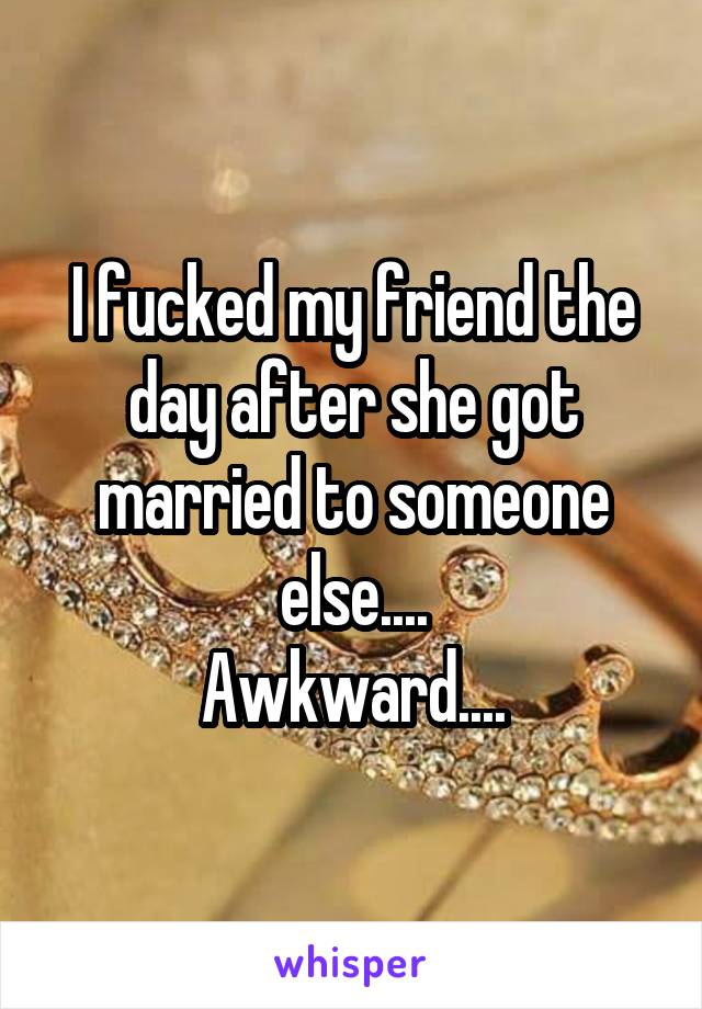 I fucked my friend the day after she got married to someone else.... Awkward....