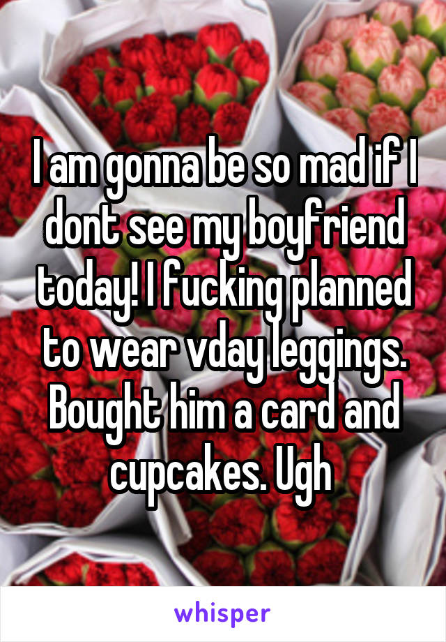 I am gonna be so mad if I dont see my boyfriend today! I fucking planned to wear vday leggings. Bought him a card and cupcakes. Ugh
