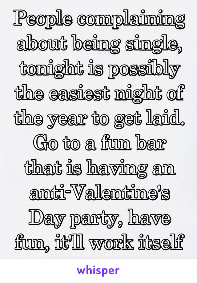 People complaining about being single, tonight is possibly the easiest night of the year to get laid. Go to a fun bar that is having an anti-Valentine's Day party, have fun, it'll work itself out.