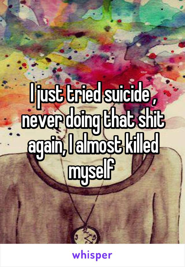 I just tried suicide , never doing that shit again, I almost killed myself
