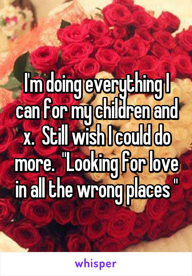 """I'm doing everything I can for my children and x.  Still wish I could do more.  """"Looking for love in all the wrong places """""""