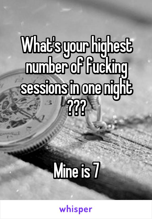 What's your highest number of fucking sessions in one night ???   Mine is 7