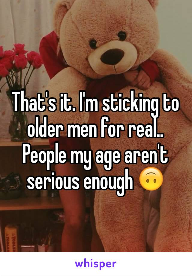 That's it. I'm sticking to older men for real.. People my age aren't serious enough 🙃
