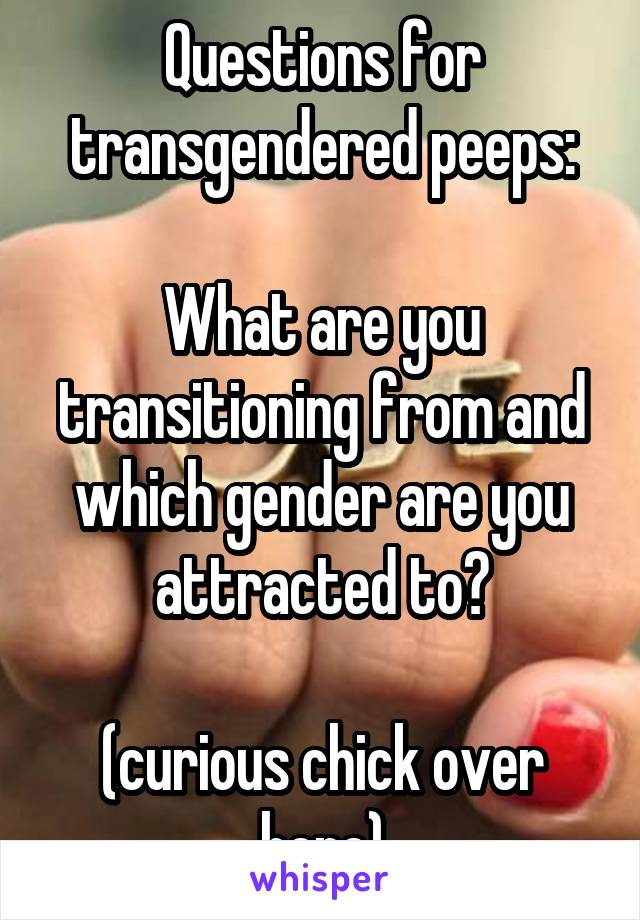 Questions for transgendered peeps:  What are you transitioning from and which gender are you attracted to?  (curious chick over here)