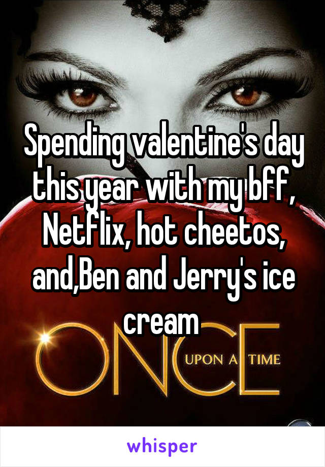 Spending valentine's day this year with my bff, Netflix, hot cheetos, and,Ben and Jerry's ice cream