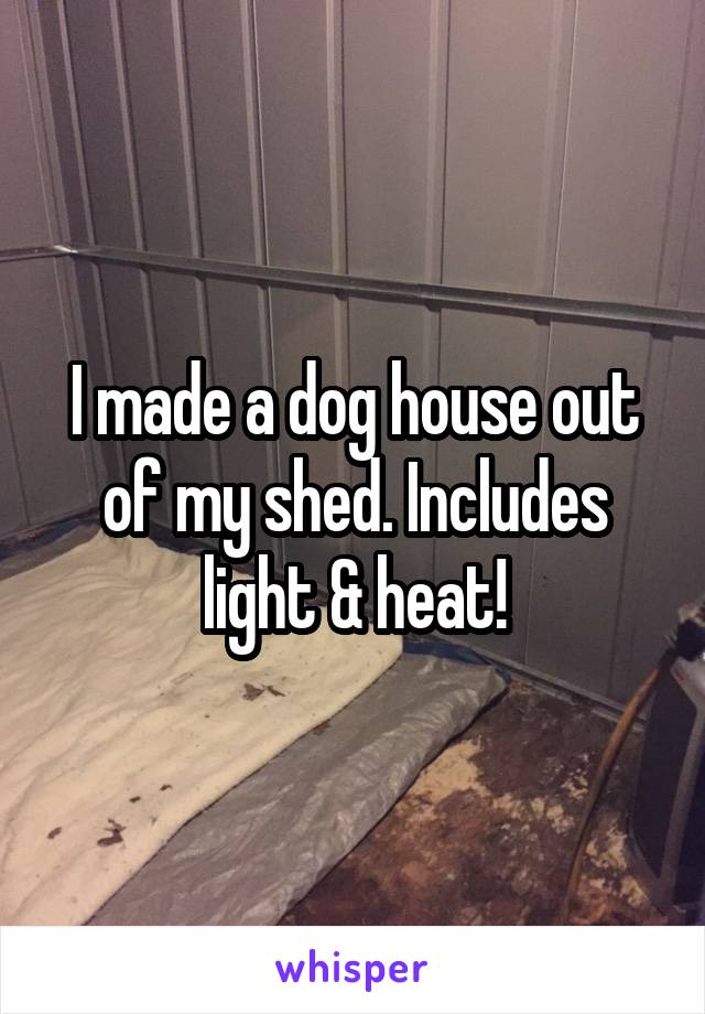 I made a dog house out of my shed. Includes light & heat!