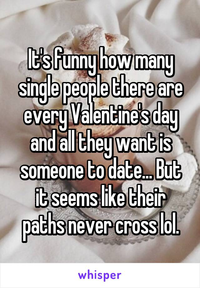 It's funny how many single people there are every Valentine's day and all they want is someone to date... But it seems like their paths never cross lol.