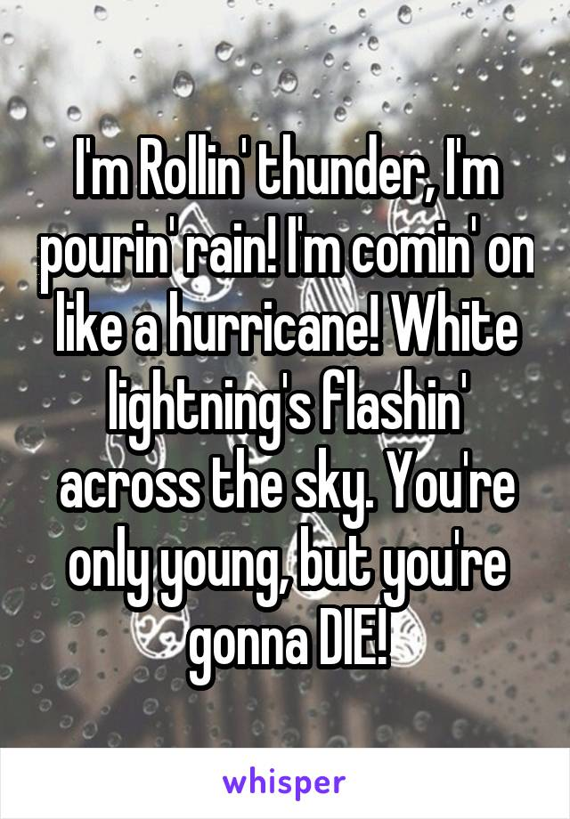 I'm Rollin' thunder, I'm pourin' rain! I'm comin' on like a hurricane! White lightning's flashin' across the sky. You're only young, but you're gonna DIE!