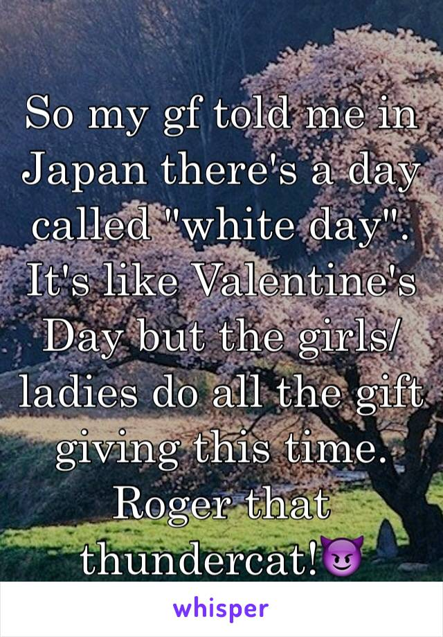 """So my gf told me in Japan there's a day called """"white day"""". It's like Valentine's Day but the girls/ladies do all the gift giving this time. Roger that thundercat!😈"""