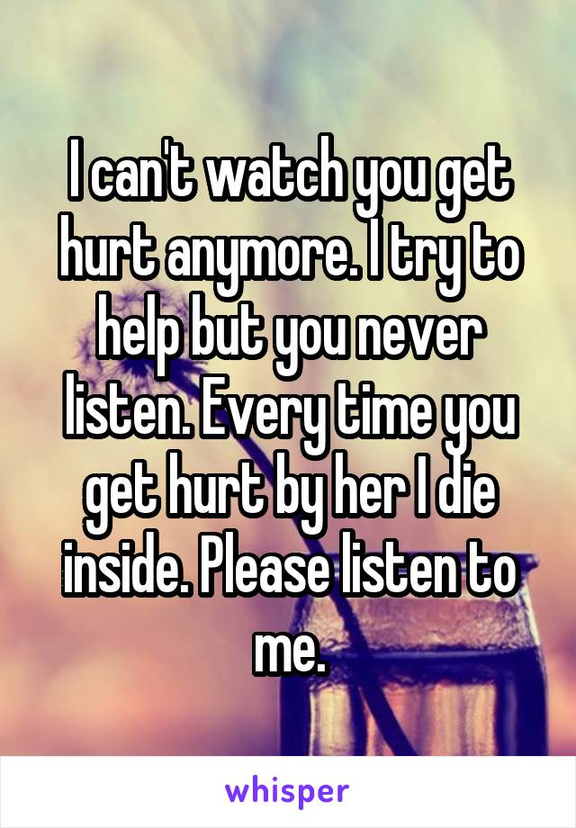 I can't watch you get hurt anymore. I try to help but you never listen. Every time you get hurt by her I die inside. Please listen to me.