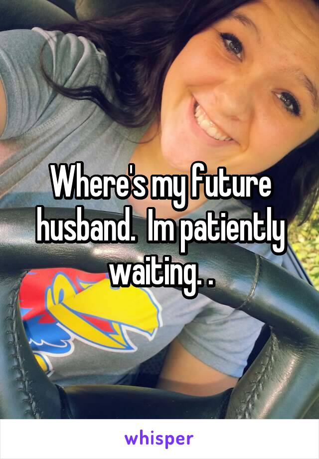 Where's my future husband.  Im patiently waiting. .