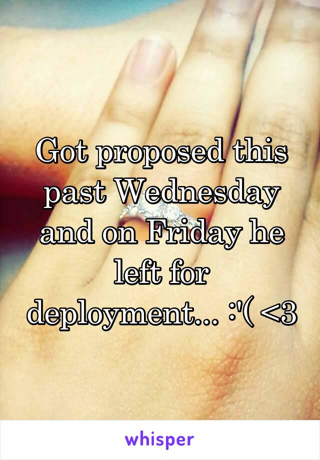 Got proposed this past Wednesday and on Friday he left for deployment... :'( <\3