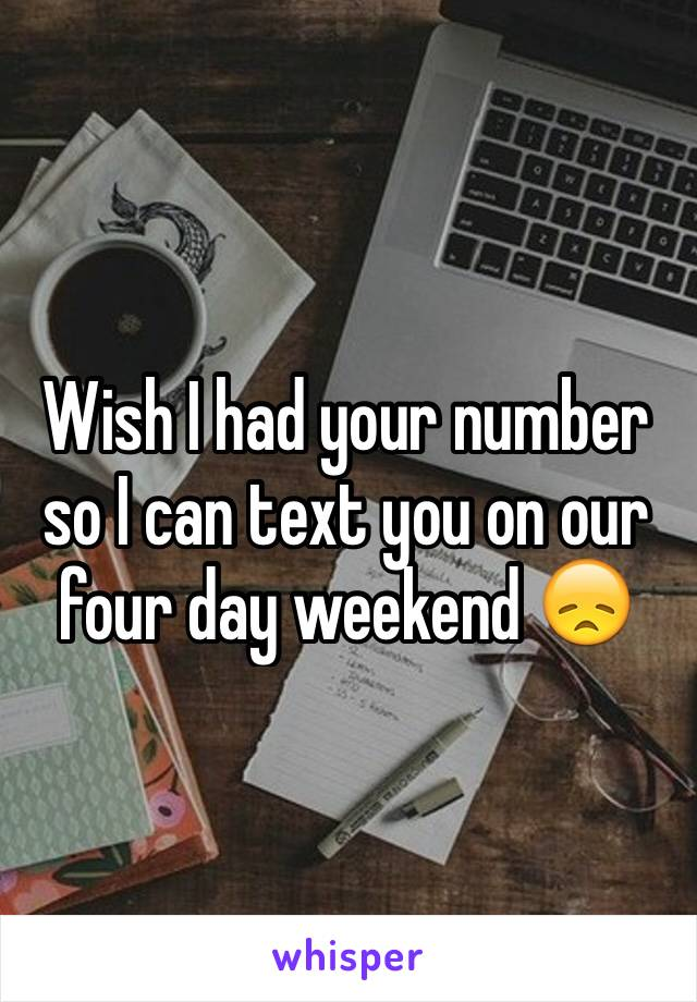 Wish I had your number so I can text you on our four day weekend 😞