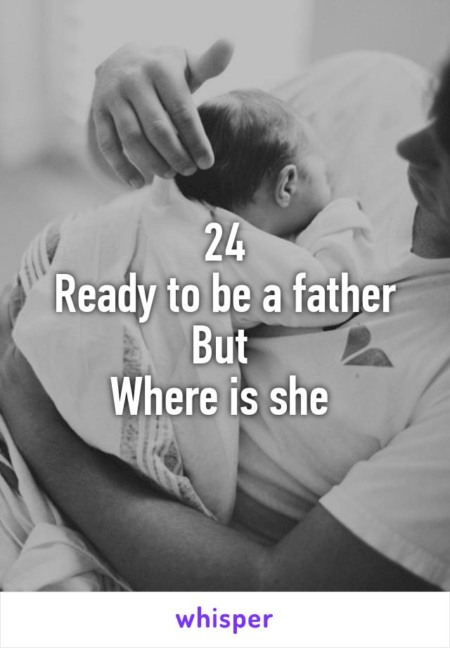 24 Ready to be a father But  Where is she