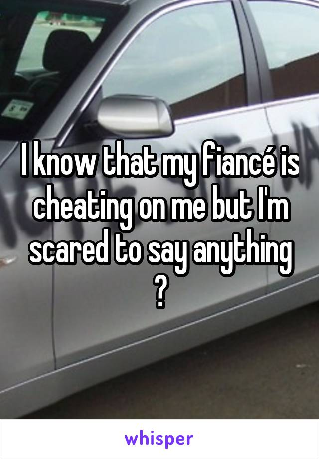I know that my fiancé is cheating on me but I'm scared to say anything 😰
