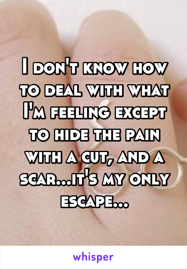 I don't know how to deal with what I'm feeling except to hide the pain with a cut, and a scar...it's my only escape...