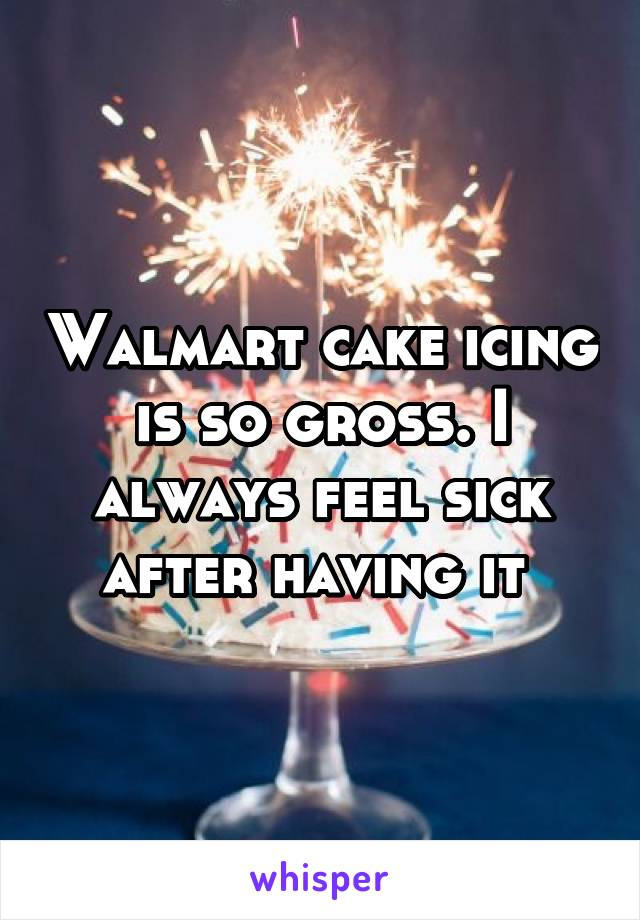 Walmart cake icing is so gross. I always feel sick after having it