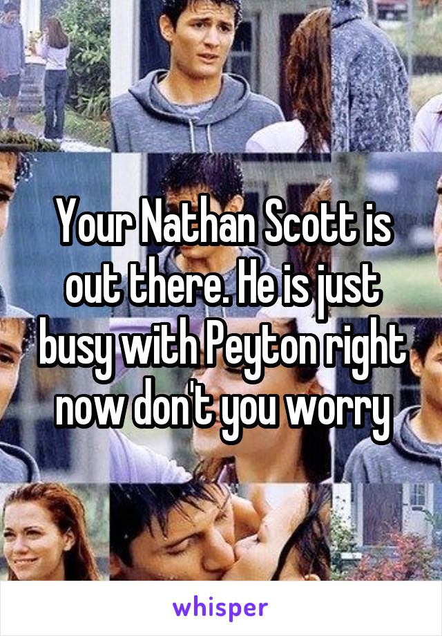 Your Nathan Scott is out there. He is just busy with Peyton right now don't you worry