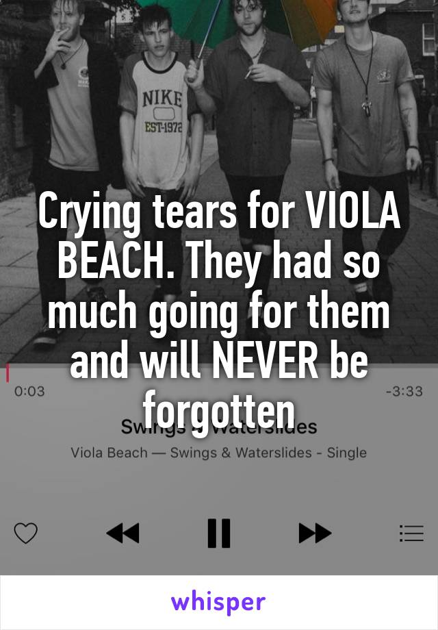 Crying tears for VIOLA BEACH. They had so much going for them and will NEVER be forgotten