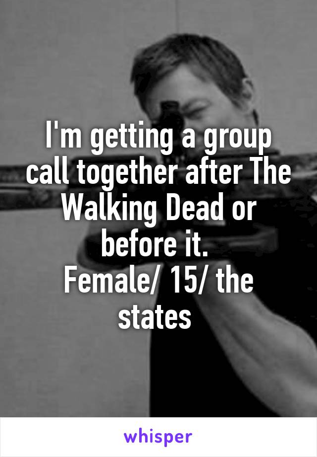 I'm getting a group call together after The Walking Dead or before it.  Female/ 15/ the states