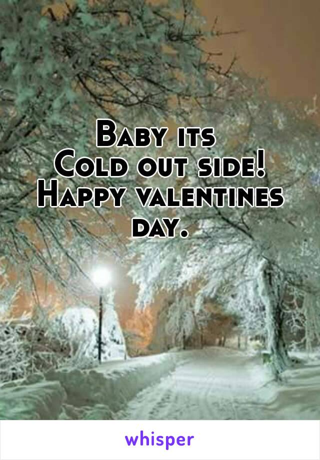Baby its  Cold out side! Happy valentines day.
