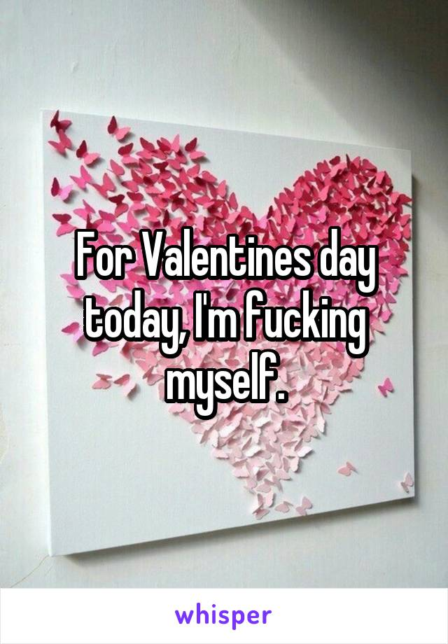 For Valentines day today, I'm fucking myself.
