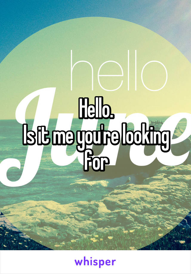 Hello. Is it me you're looking for
