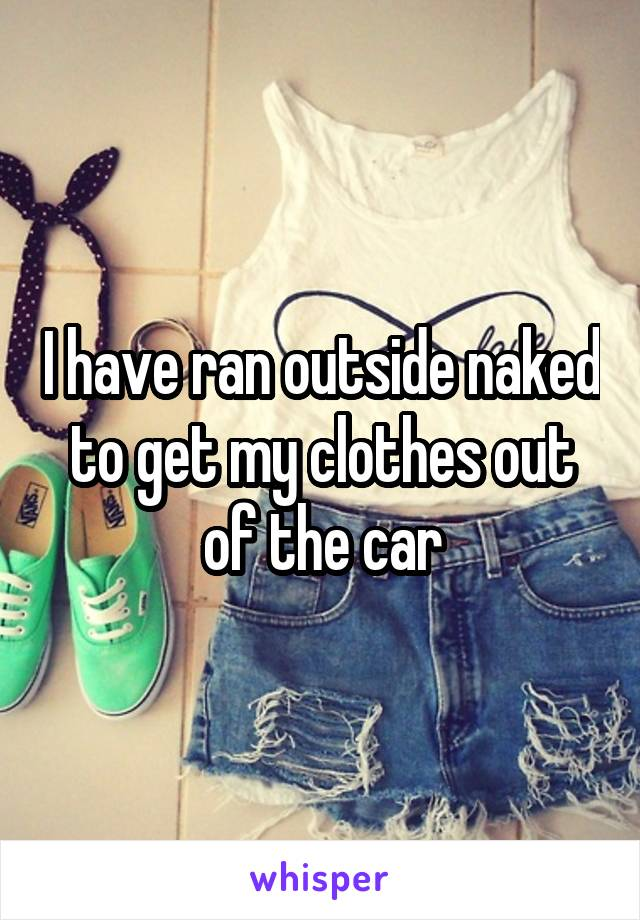 I have ran outside naked to get my clothes out of the car