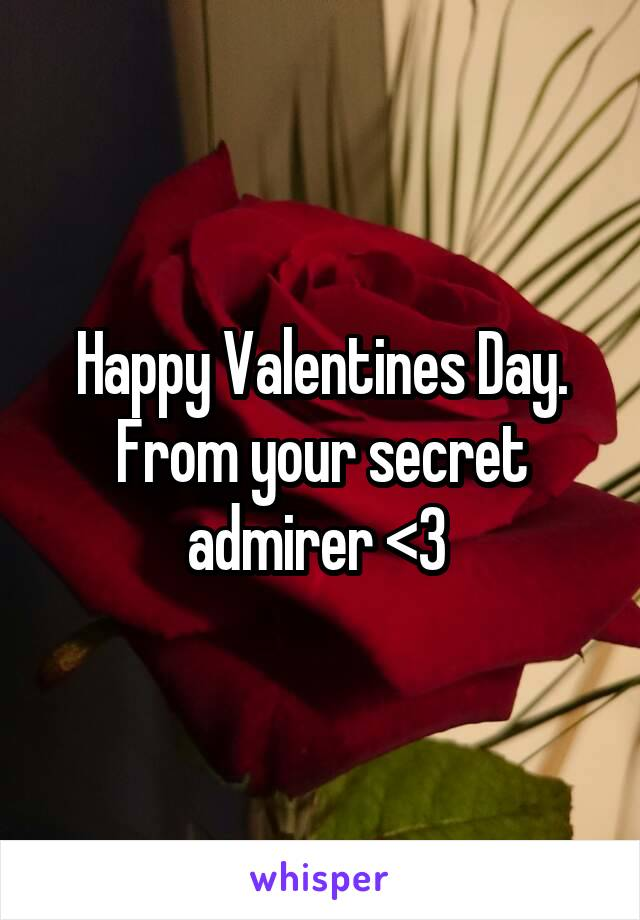 Happy Valentines Day. From your secret admirer <3