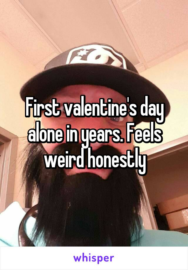 First valentine's day alone in years. Feels weird honestly