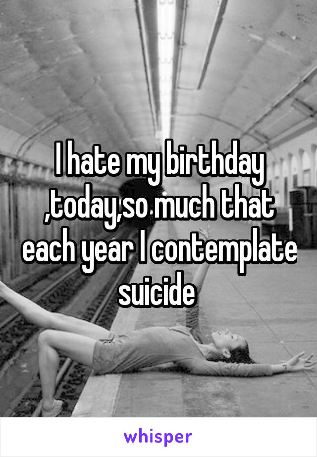 I hate my birthday ,today,so much that each year I contemplate suicide