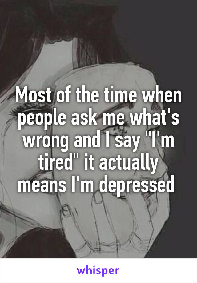 """Most of the time when people ask me what's wrong and I say """"I'm tired"""" it actually means I'm depressed"""