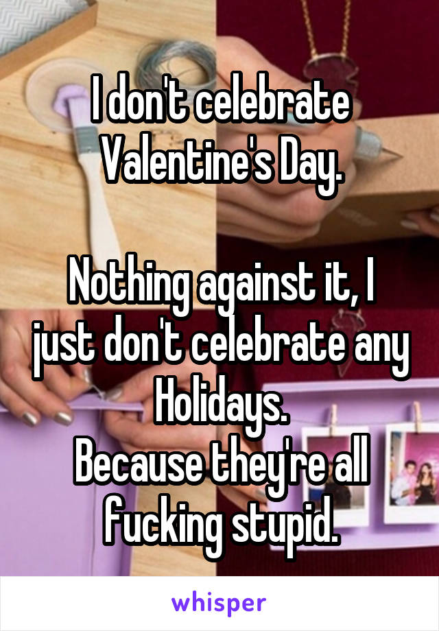 I don't celebrate Valentine's Day.  Nothing against it, I just don't celebrate any Holidays. Because they're all fucking stupid.