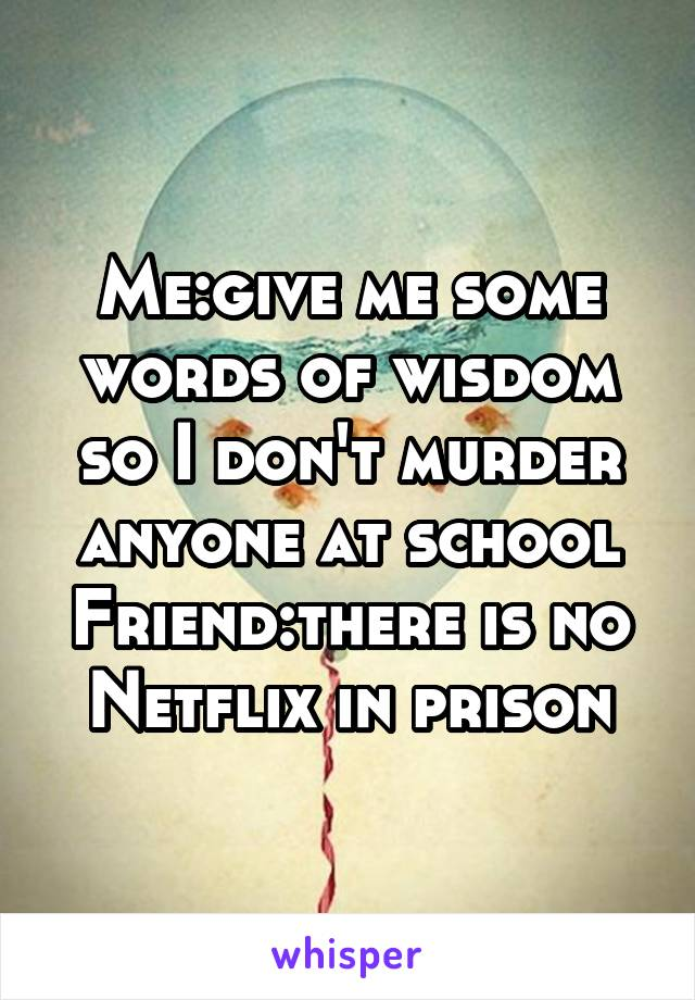 Me:give me some words of wisdom so I don't murder anyone at school Friend:there is no Netflix in prison