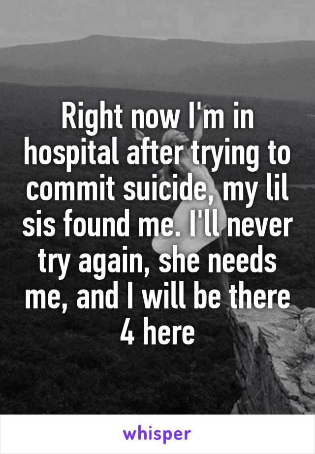Right now I'm in hospital after trying to commit suicide, my lil sis found me. I'll never try again, she needs me, and I will be there 4 here