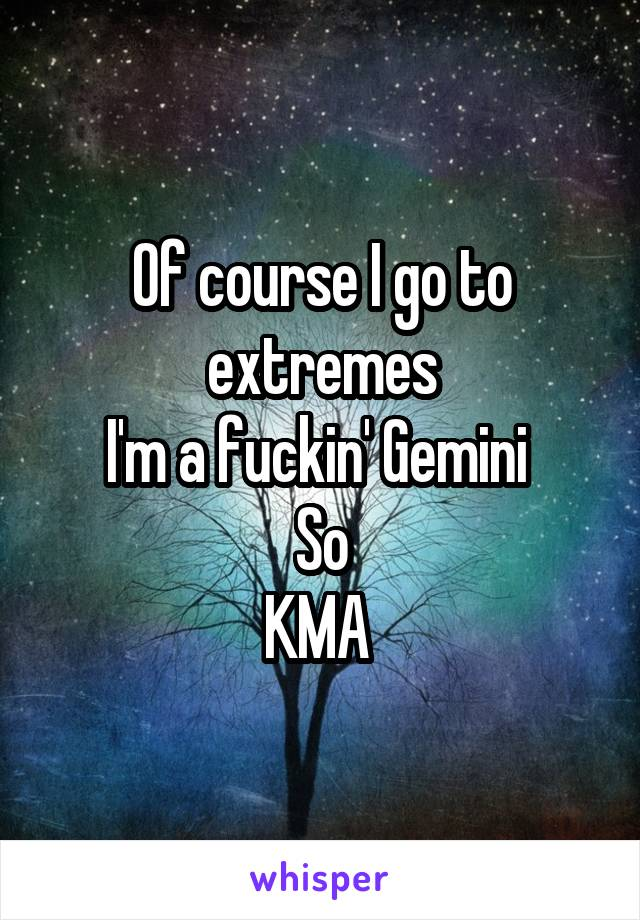 Of course I go to extremes I'm a fuckin' Gemini  So KMA