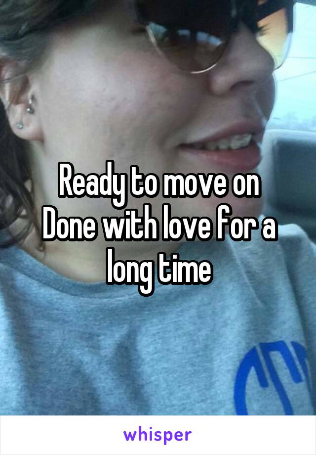 Ready to move on Done with love for a long time