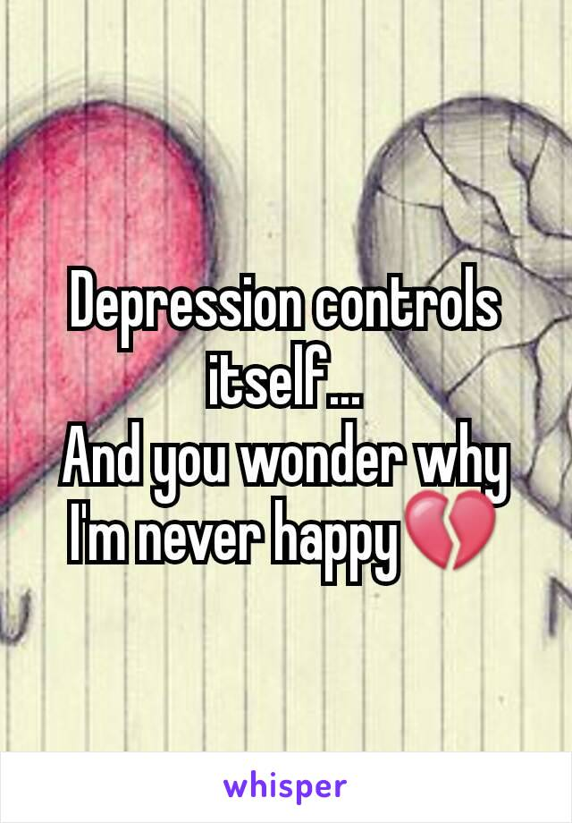 Depression controls itself... And you wonder why I'm never happy💔