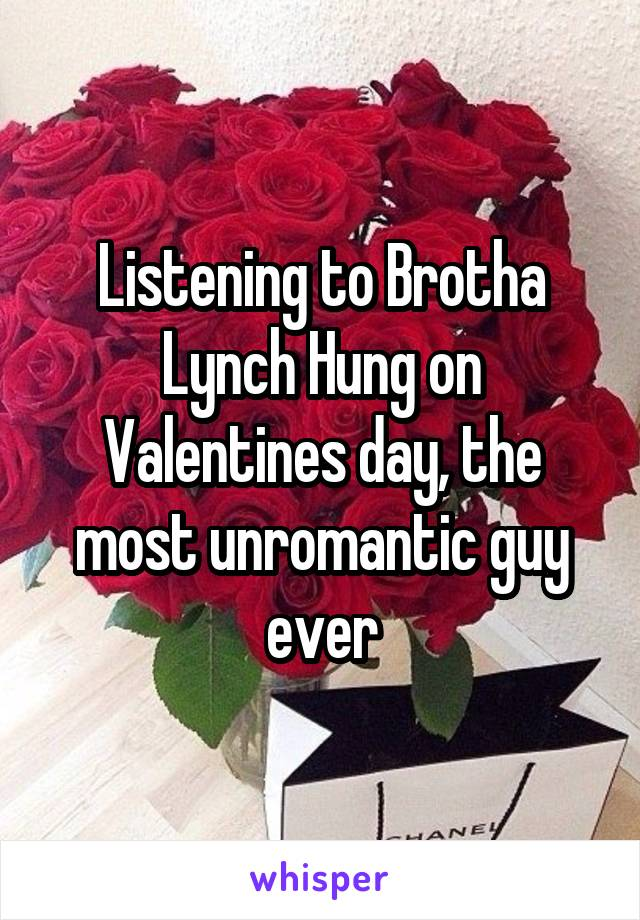 Listening to Brotha Lynch Hung on Valentines day, the most unromantic guy ever