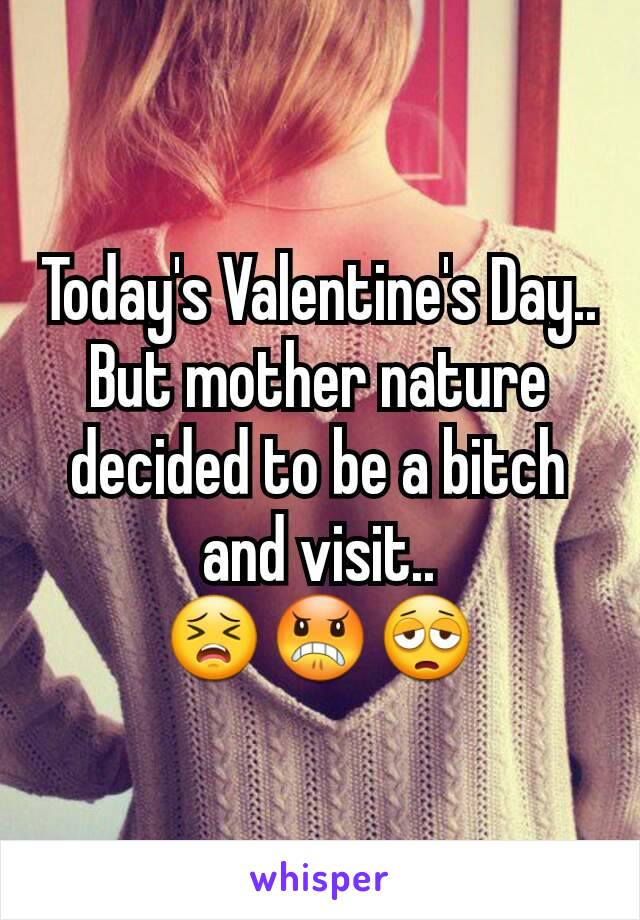 Today's Valentine's Day.. But mother nature decided to be a bitch and visit.. 😣😠😩