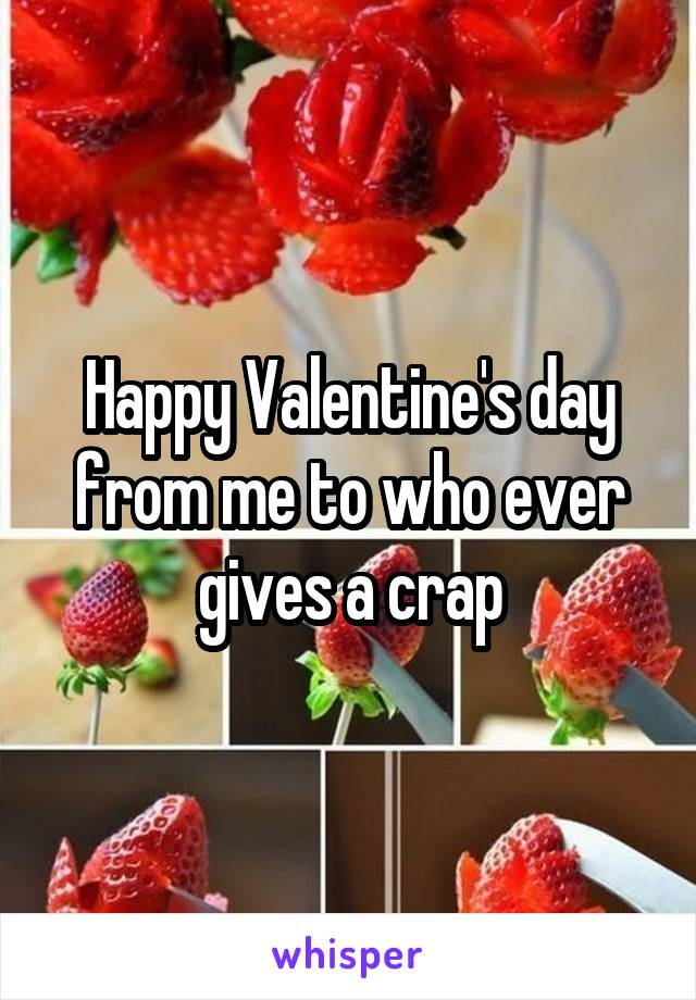 Happy Valentine's day from me to who ever gives a crap