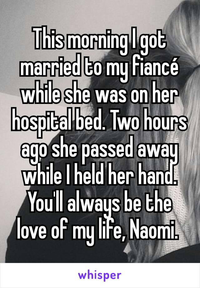 This morning I got married to my fiancé while she was on her hospital bed. Two hours ago she passed away while I held her hand. You'll always be the love of my life, Naomi.