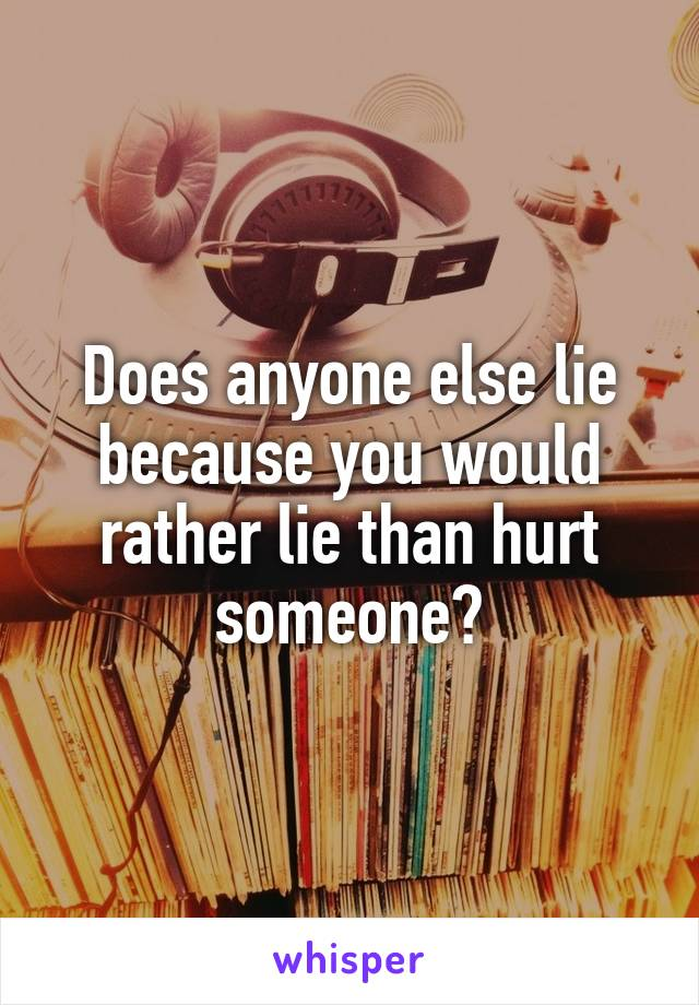 Does anyone else lie because you would rather lie than hurt someone?