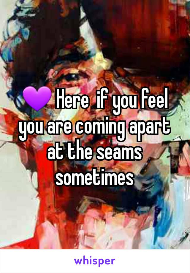 💜 Here  if you feel you are coming apart at the seams sometimes