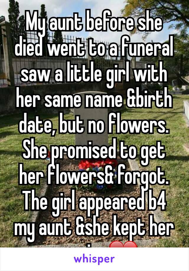 My aunt before she died went to a funeral saw a little girl with her same name &birth date, but no flowers. She promised to get her flowers& forgot. The girl appeared b4 my aunt &she kept her promise❤