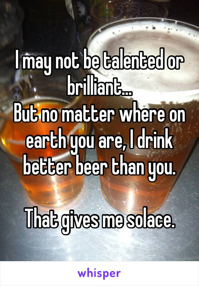 I may not be talented or brilliant... But no matter where on earth you are, I drink better beer than you.  That gives me solace.