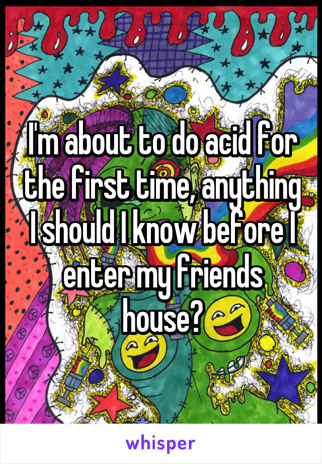 I'm about to do acid for the first time, anything I should I know before I enter my friends house?