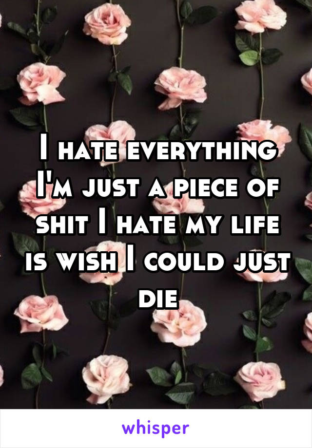 I hate everything I'm just a piece of shit I hate my life is wish I could just die