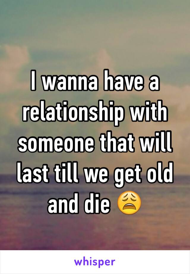 I wanna have a relationship with someone that will last till we get old and die 😩
