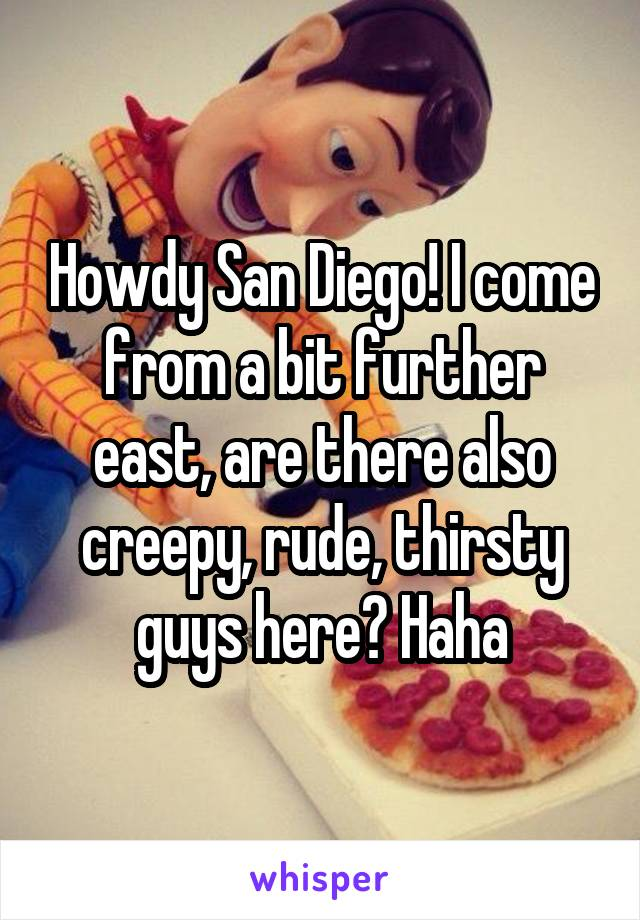 Howdy San Diego! I come from a bit further east, are there also creepy, rude, thirsty guys here? Haha